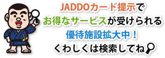 JADDOカード提示でお得なサービスが受けられる優待施設拡大中!くわしくは検索してね。
