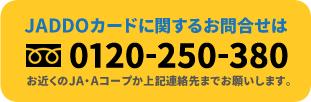 JADDOカードに関するお問合せはフリーダイヤル0120-250-380まで お近くのJA・Aコープか上記連絡先までお願いします。
